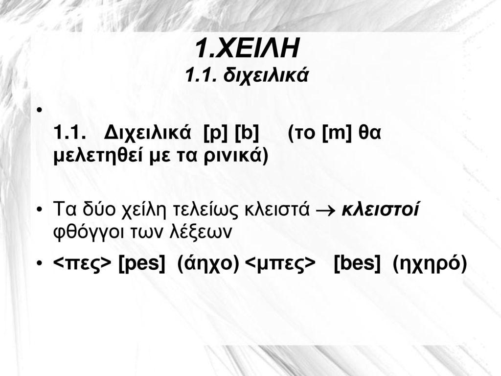 1.ΧΕΙΛΗ 1.1. διχειλικά 1.1. Διχειλικά [p] [b] (το [m] θα μελετηθεί με τα ρινικά) Τα δύο χείλη τελείως κλειστά  κλειστοί φθόγγοι των λέξεων.
